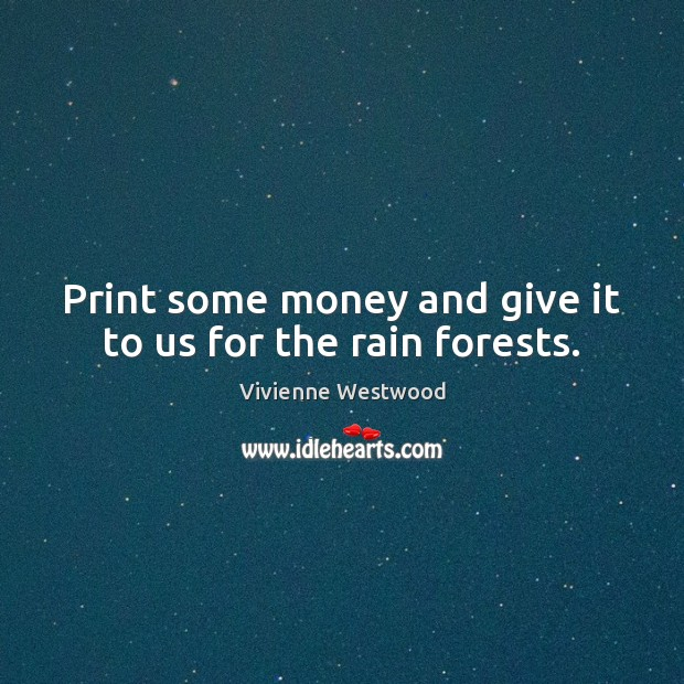 Print some money and give it to us for the rain forests. Image