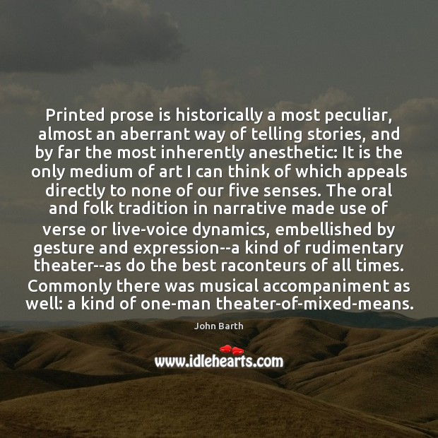 Printed prose is historically a most peculiar, almost an aberrant way of John Barth Picture Quote