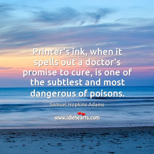 Printer's ink, when it spells out a doctor's promise to cure, is Samuel Hopkins Adams Picture Quote