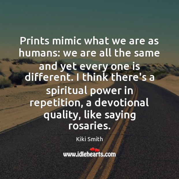 Prints mimic what we are as humans: we are all the same Image