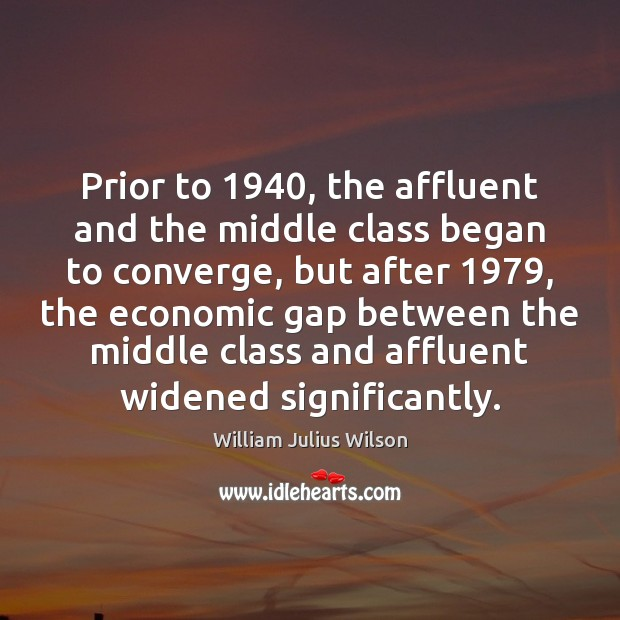 Prior to 1940, the affluent and the middle class began to converge, but William Julius Wilson Picture Quote