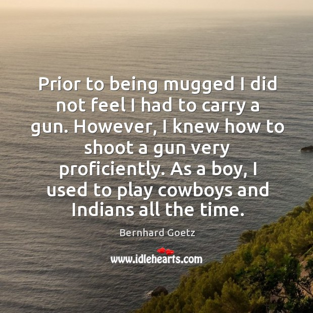 Image, Prior to being mugged I did not feel I had to carry a gun. However, I knew how to shoot a