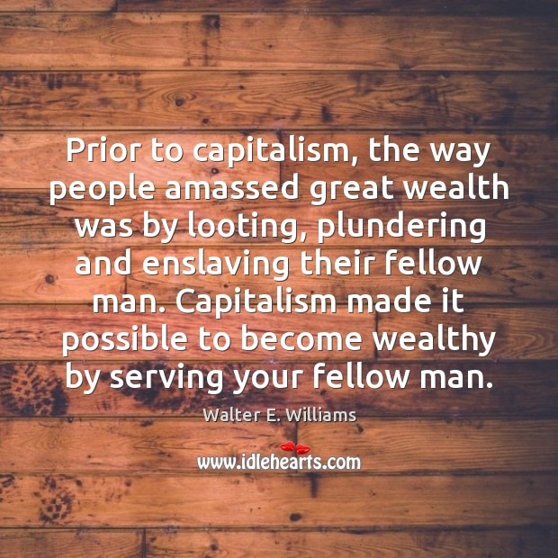 Prior to capitalism, the way people amassed great wealth was by looting, Walter E. Williams Picture Quote