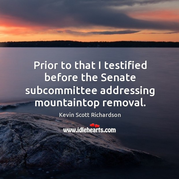 Prior to that I testified before the senate subcommittee addressing mountaintop removal. Kevin Scott Richardson Picture Quote