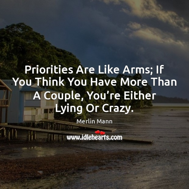Priorities Are Like Arms; If You Think You Have More Than A Image