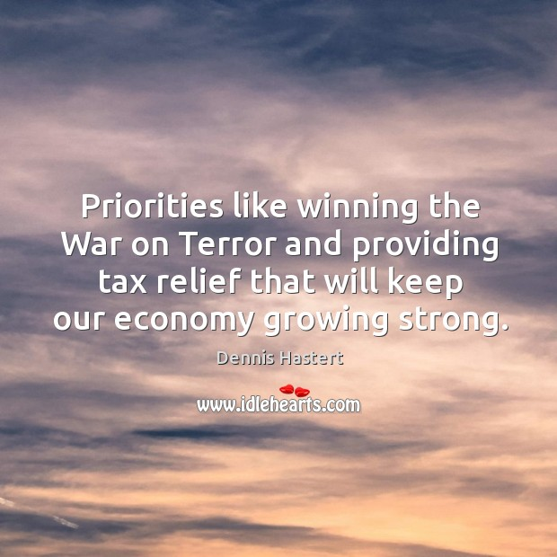 Priorities like winning the war on terror and providing tax relief that will keep our economy growing strong. Image