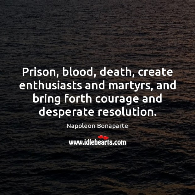 Prison, blood, death, create enthusiasts and martyrs, and bring forth courage and Napoleon Bonaparte Picture Quote