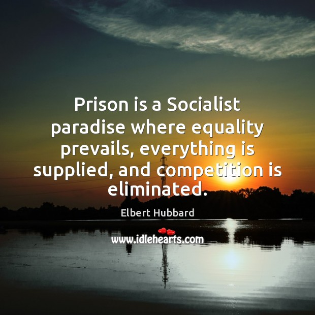 Prison is a Socialist paradise where equality prevails, everything is supplied, and Elbert Hubbard Picture Quote
