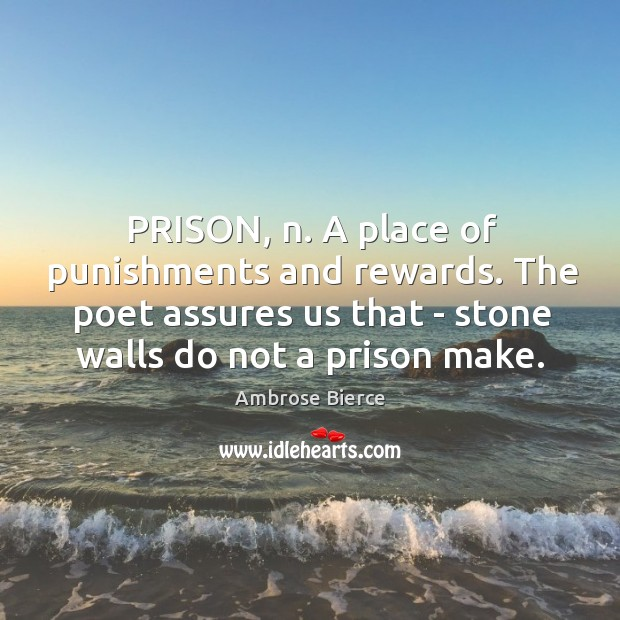 Image, PRISON, n. A place of punishments and rewards. The poet assures us
