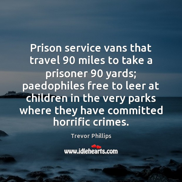 Prison service vans that travel 90 miles to take a prisoner 90 yards; paedophiles Trevor Phillips Picture Quote