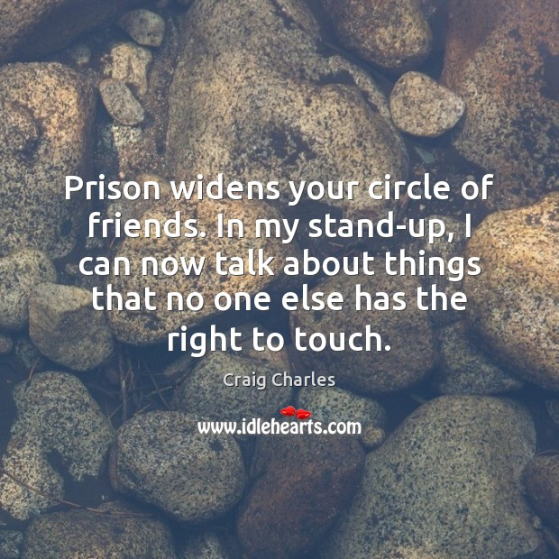 Prison widens your circle of friends. In my stand-up, I can now Image