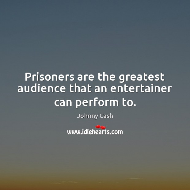Prisoners are the greatest audience that an entertainer can perform to. Johnny Cash Picture Quote