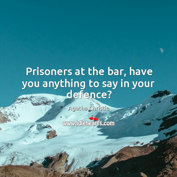 Image, Prisoners at the bar, have you anything to say in your defence?