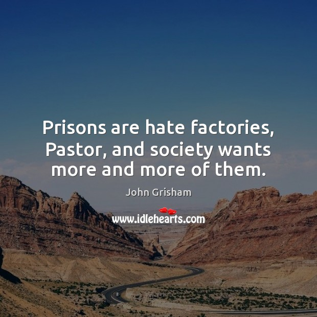 Prisons are hate factories, Pastor, and society wants more and more of them. Image