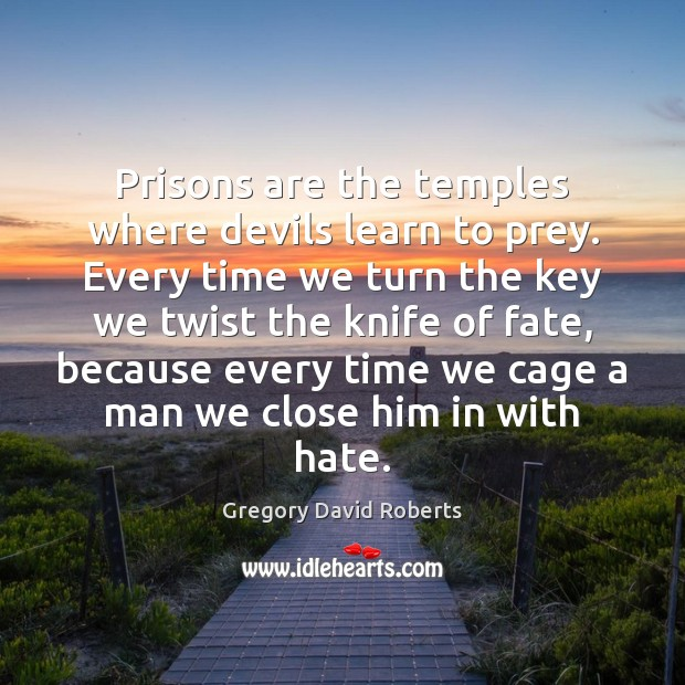 Prisons are the temples where devils learn to prey. Every time we Gregory David Roberts Picture Quote
