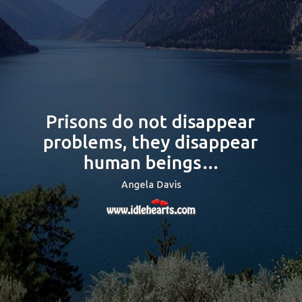 Prisons do not disappear problems, they disappear human beings… Image