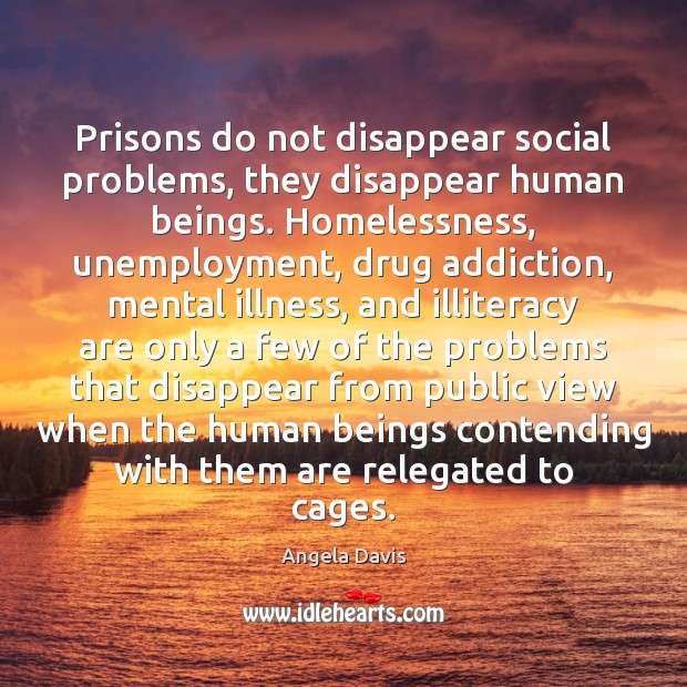 Image, Prisons do not disappear social problems, they disappear human beings. Homelessness, unemployment,