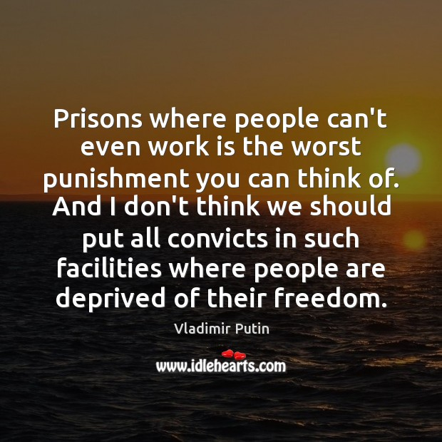 Prisons where people can't even work is the worst punishment you can Vladimir Putin Picture Quote