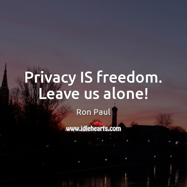 Privacy IS freedom. Leave us alone! Ron Paul Picture Quote