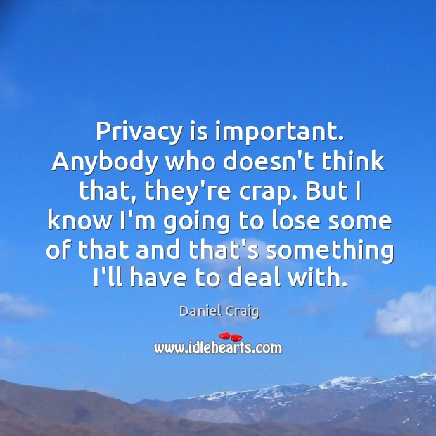 Privacy is important. Anybody who doesn't think that, they're crap. But I Image