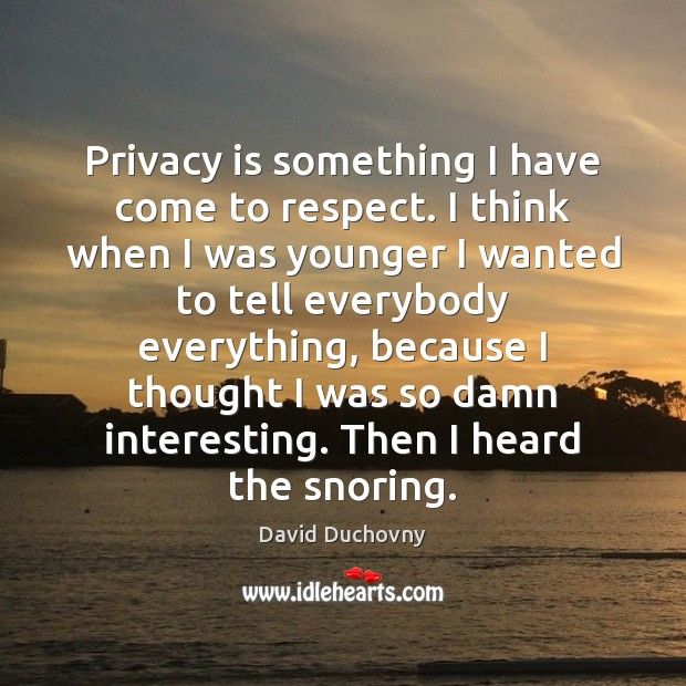 Privacy is something I have come to respect. I think when I David Duchovny Picture Quote