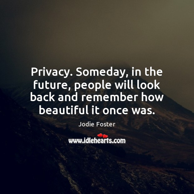 Privacy. Someday, in the future, people will look back and remember how Image