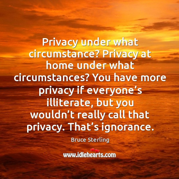 Privacy under what circumstance? privacy at home under what circumstances? Bruce Sterling Picture Quote