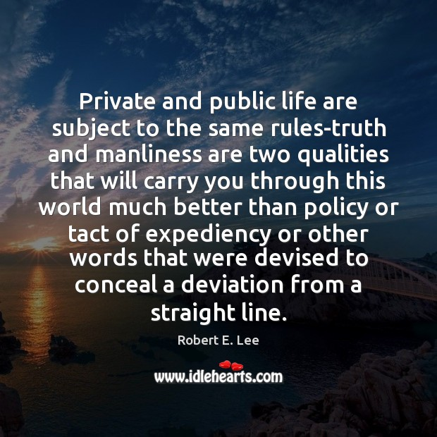 Private and public life are subject to the same rules-truth and manliness Robert E. Lee Picture Quote