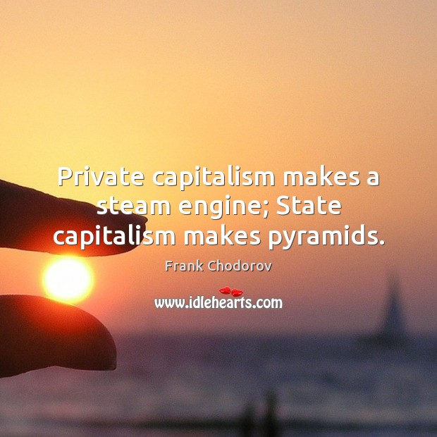 Private capitalism makes a steam engine; State capitalism makes pyramids. Frank Chodorov Picture Quote
