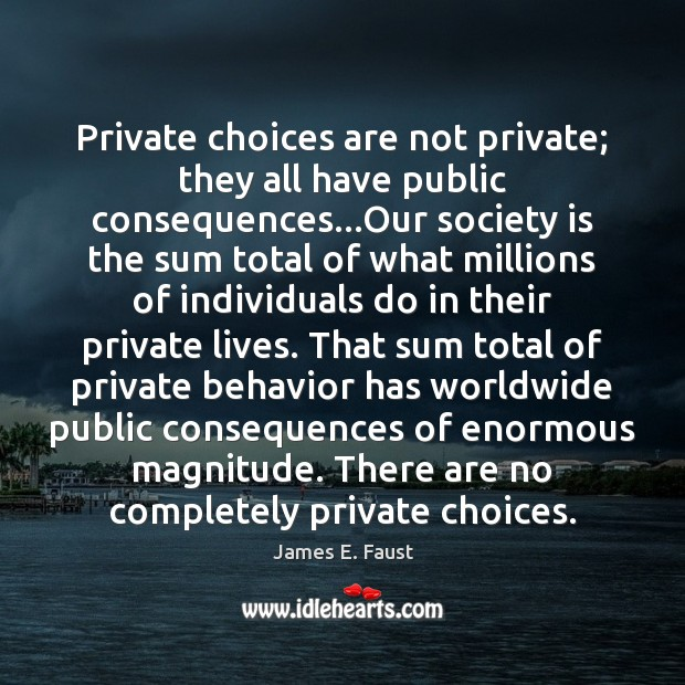 Private choices are not private; they all have public consequences…Our society James E. Faust Picture Quote