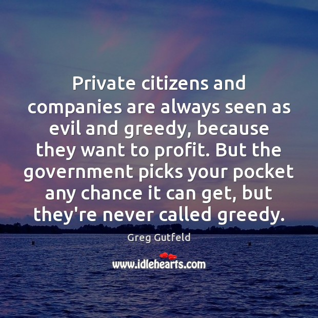 Private citizens and companies are always seen as evil and greedy, because Greg Gutfeld Picture Quote