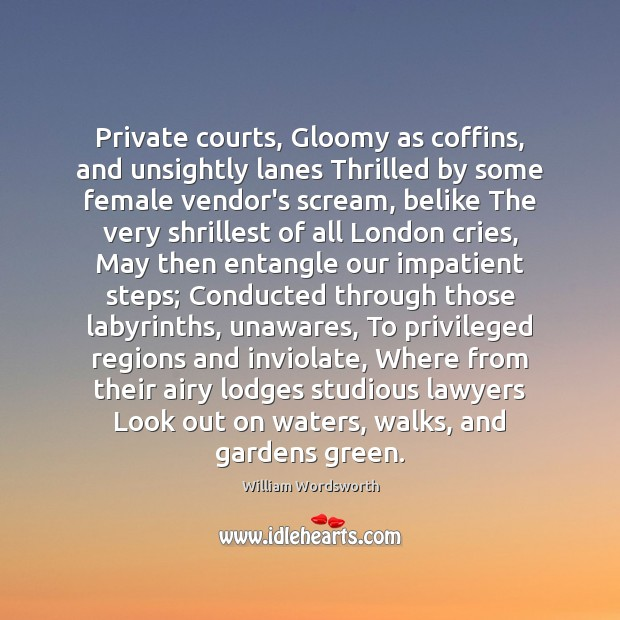 Private courts, Gloomy as coffins, and unsightly lanes Thrilled by some female William Wordsworth Picture Quote