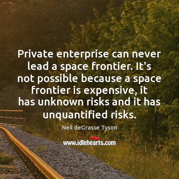 Private enterprise can never lead a space frontier. It's not possible because Neil deGrasse Tyson Picture Quote