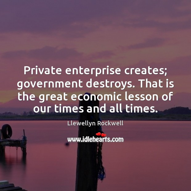 Private enterprise creates; government destroys. That is the great economic lesson of Image