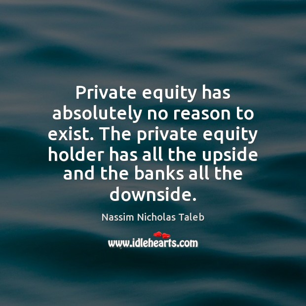 Private equity has absolutely no reason to exist. The private equity holder Nassim Nicholas Taleb Picture Quote