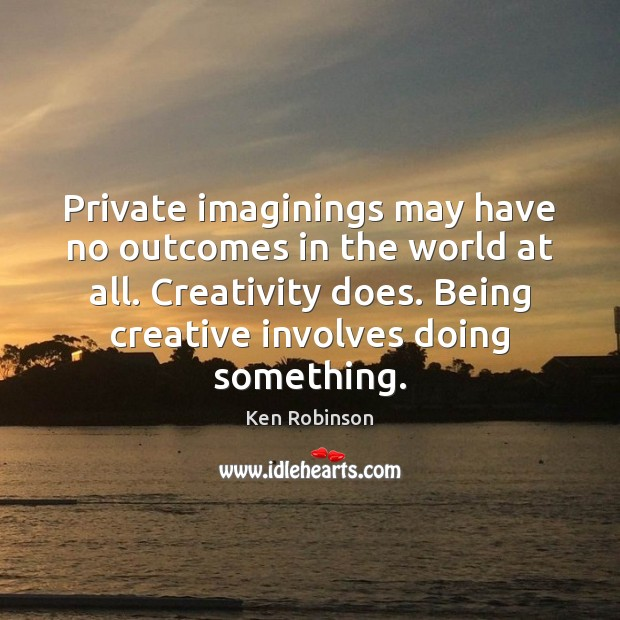 Private imaginings may have no outcomes in the world at all. Creativity Ken Robinson Picture Quote