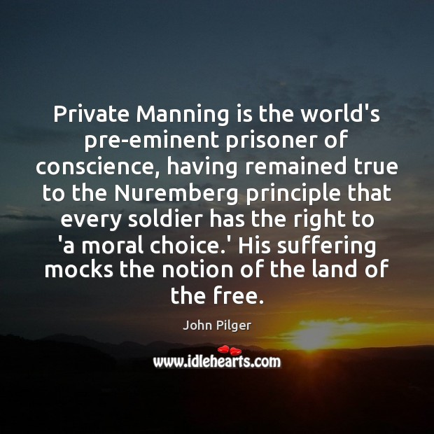 Image, Private Manning is the world's pre-eminent prisoner of conscience, having remained true