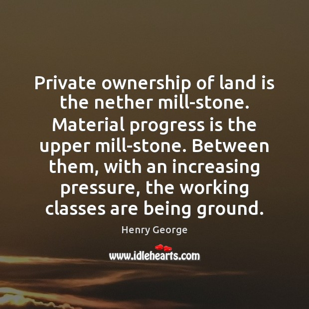 Private ownership of land is the nether mill-stone. Material progress is the Henry George Picture Quote