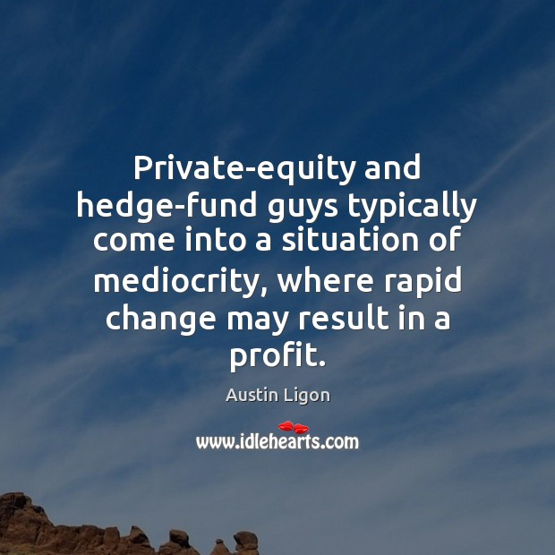 Private-equity and hedge-fund guys typically come into a situation of mediocrity, where Image