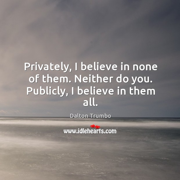 Privately, I believe in none of them. Neither do you. Publicly, I believe in them all. Image