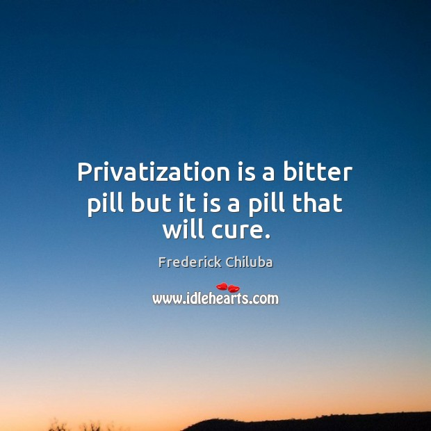 Image, Privatization is a bitter pill but it is a pill that will cure.