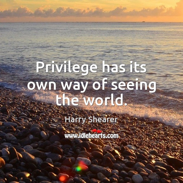 Image, Privilege has its own way of seeing the world.