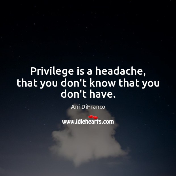 Privilege is a headache, that you don't know that you don't have. Ani DiFranco Picture Quote