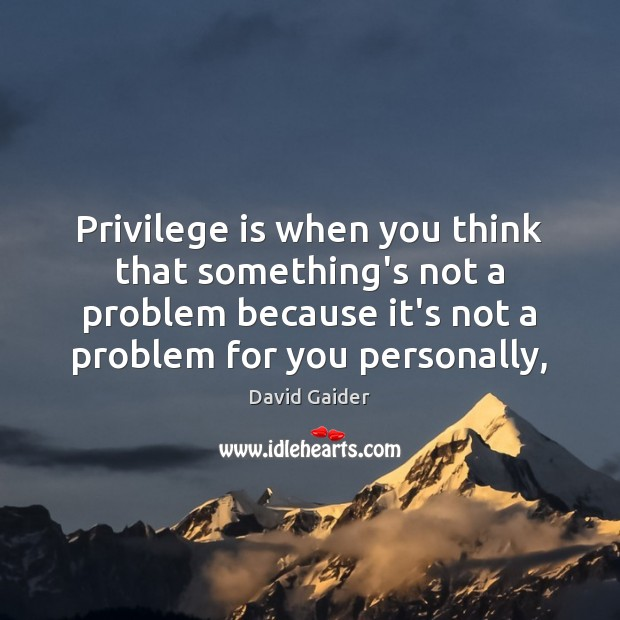 Privilege is when you think that something's not a problem because it's Image