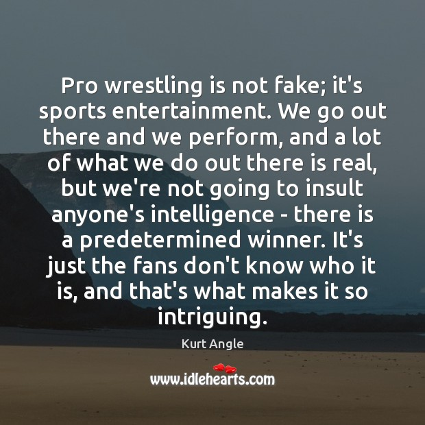 Pro wrestling is not fake; it's sports entertainment. We go out there Kurt Angle Picture Quote