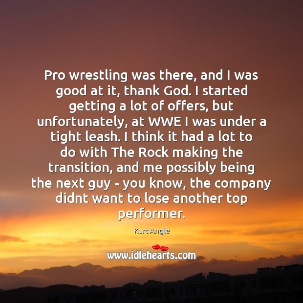 Pro wrestling was there, and I was good at it, thank God. Kurt Angle Picture Quote
