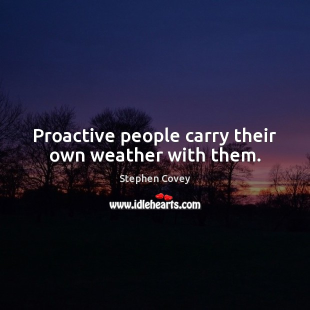 Proactive people carry their own weather with them. Stephen Covey Picture Quote