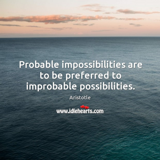 Image, Probable impossibilities are to be preferred to improbable possibilities.