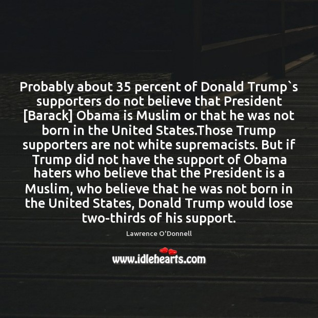 Probably about 35 percent of Donald Trump`s supporters do not believe that Lawrence O'Donnell Picture Quote