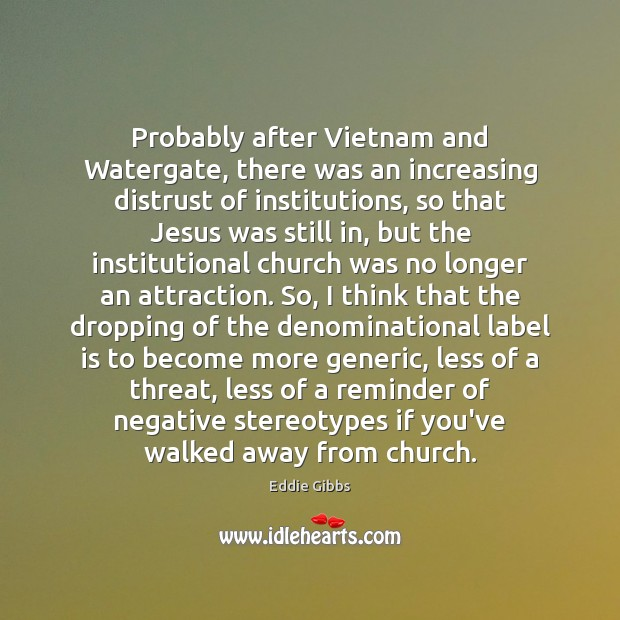 Probably after Vietnam and Watergate, there was an increasing distrust of institutions, Image